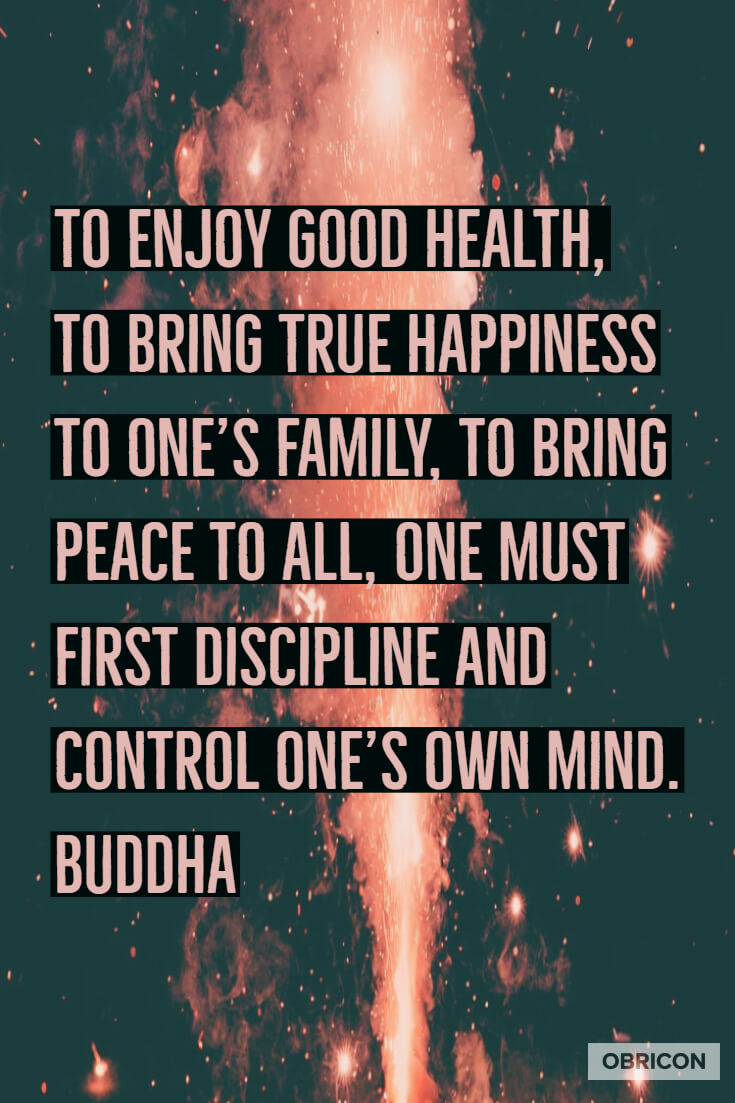 To enjoy good health, to bring true happiness to one's family, to bring peace to all, one must first discipline and control one's own mind.  Buddha.jpg