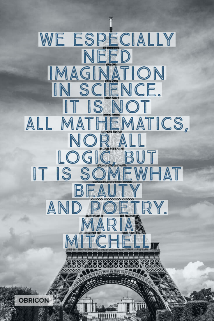 We especially need imagination in science. It is not all mathematics, nor all logic, but it is somewhat beauty and poetry. Maria Mitchell.jpg