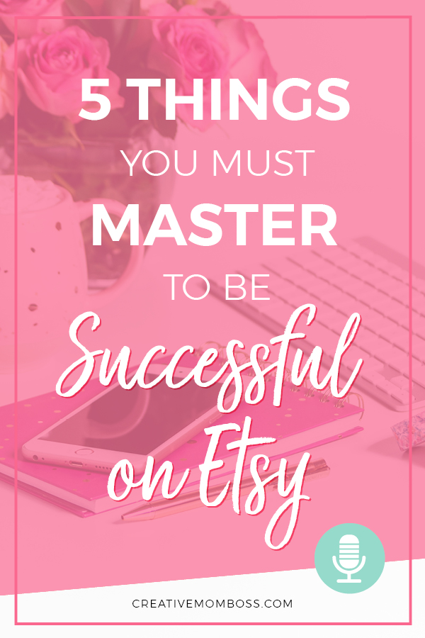 How to be successful on Etsy - you must master these 5 things if you want to be successful long term in your Etsy shop. #etsymarketing #etsycoach #etsyhelp