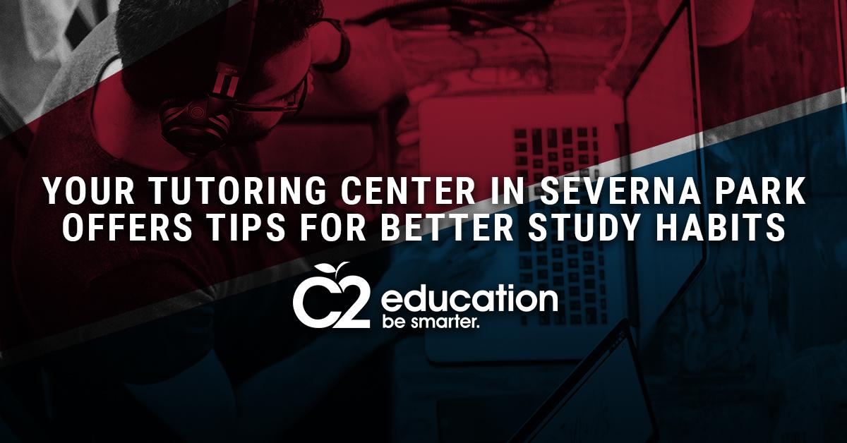 YOUR TUTORING CENTER IN SEVERNA PARK OFFERS TIPS FOR BETTER STUDY HABITS.jpg