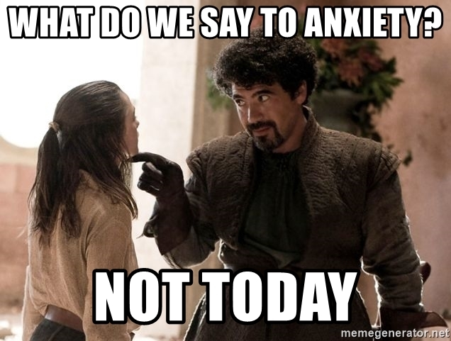 what-do-we-say-to-anxiety-not-today.jpg