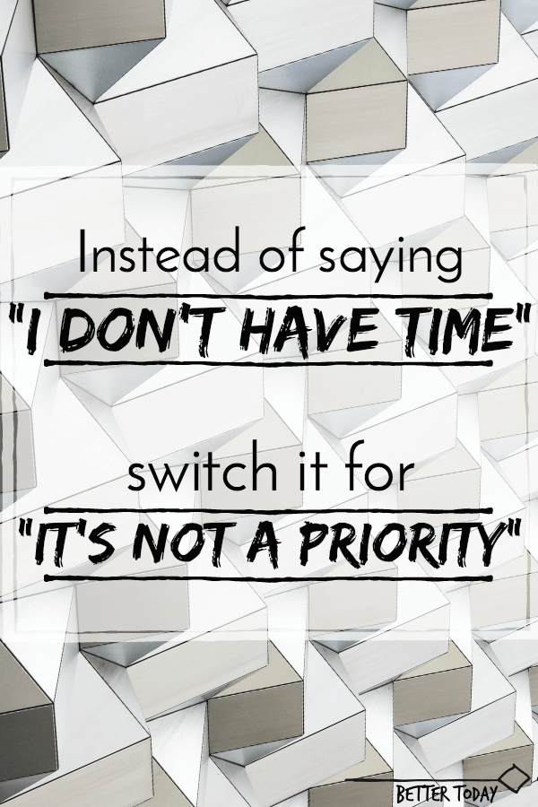 "Instead of saying ""I don't have time"" say ""it's not a priority"""
