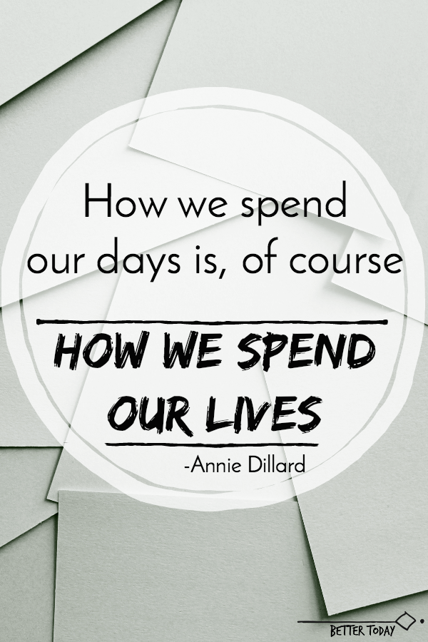 How we spend our days is of course how we spend our lives