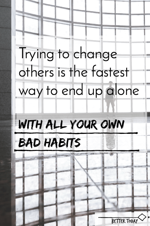 Trying to change others is the fastest way to end up alone, with all your bad habits