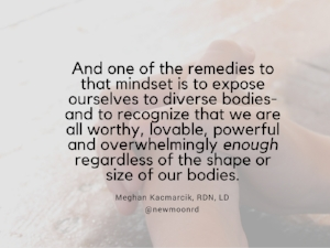 And one of the remedies to that mindset is to expose ourselves to diverse bodies- and to recognize that we are all worthy, lovable, powerful and overwhelmingly enough regardless of the shape or size of our bodies..jpg
