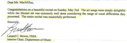 Dear Ms. Macmillan,   Congratulations on a beautiful recital on Sunday, May 2nd. The art songs were simply delightful while the Mozart set was extremely well done considering the rand of vocal difficulties they presented. The entire recital was masterfully performed.  Sincerely, Lenard C. Bowie