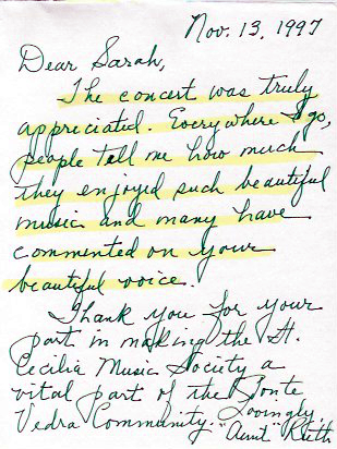 "Dear Sarah,   The concert was truly appreciated. Everywhere I go, people tell me how much they enjoyed such beautiful music and many have commented on your beautiful voice.  Lovingly, ""Aunt"" Ruth"