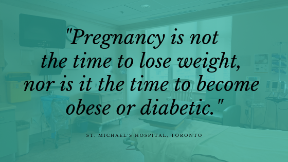 """Pregnancy is not the time to lose weight, nor is it the time to become obese or diabetic.""  - The Obstetric Justice Project"