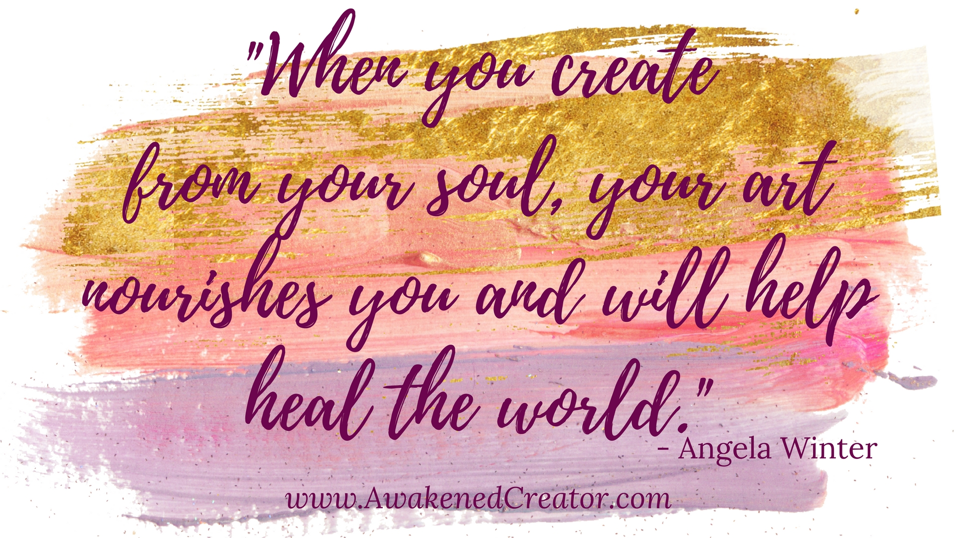 When you create from you soul, your art nourishes you and will help heal the world.