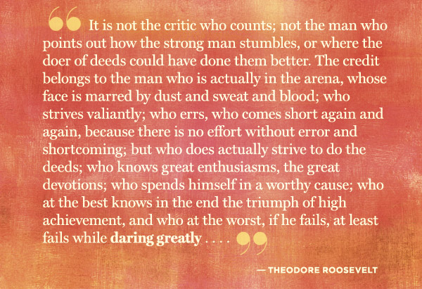 """""""It is not the critic who counts; not the man who points out how the strong man stumbles, or where the doer of deeds could have done them better. The credit belongs to the man who is actually in the arena, whose face is marred by dust and sweat and blood; who strives valiantly; who errs, who comes short again and again, because there is no effort without error and shortcoming; but who does actually strive to do the deeds; who knows great enthusiasms, the great devotions; who spends himself in a worthy cause; who at the best knows in the end the triumph of high achievement, and who at the worst, if he fails, at least fails while daring greatly, so that his place shall never be with those cold and timid souls who neither know victory nor defeat."""""""
