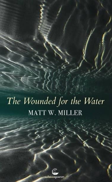 "The Wounded for the Water - Matt W. Miller's latest collection, The Wounded for the Water (Salmon Poetry, 2018) opens with a preface poem that reads like a lonely sea shanty, a solitary voice singing: ""Now to chart a way / of skinning waves … Now to slice beneath the bloom / of blue … Now to be sewn in foam / and still to breathe … Now to stitch across / all my definitions of drown."" The poem, like the book, renders masculinity visible in a setting of many waters—and with the collection's refrain: What does it mean to drown?"