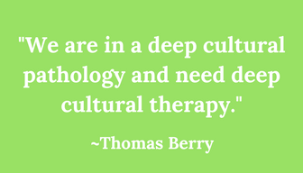 -We are in a deep cultural pathology and need deep cultural therapy--Thomas Berry.png