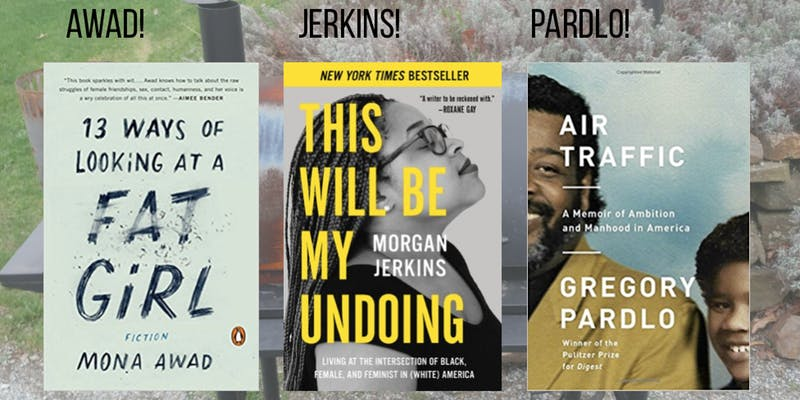 """Morgan Jerkins, This Will Be My Undoing: Living at the Intersection of Black, Female, and Feminist in (White) America  Gregory Pardlo,  Air Traffic: A Memoir of Ambition and Manhood in America   Mona Awad,  13 Ways of Looking at a Fat Girl   Egg Restaurant, Brooklyn NY    Tables in the back room are pushed together so that I'm sitting with a friend and three friendly strangers. We are politely taking turns dipping celery into the homemade hummus appetizer when Chef Evan Hanczor introduces the evening's first author—Morgan Jerkins, who will reading from her debut essay collection  This Will Be My Undoing: Living at the Intersection of Black, Female, and Feminist in (White) America . The essays are personal and far-reaching, addressing racism, feminism, and black history. In the selection for tonight, Jerkins describes an awkward lunch scene. The attendees: the narrator, her white professor and her professor's family. The consumables: white wine, arugula salad, vegetables. When an older white man makes a racist comment at the table the narrator writes, """"If I had been in the middle of swallowing a pear slice it would have caught in my throat."""" The narrator addresses the man's comment, but the conversation does not end there.  """"But why would you call yourself black? To me you are not black,"""" the white man says. The tension builds at the lunch table and in the back of my mind I'm thinking about what it might feel like to choke on a grainy pear--burning eyes, uncontrollable hacking. The physical discomfort and the emotional discomfort compound each other. After the reading I receive a small plate of pear and arugula salad with lemon vinaigrette dressing.  A glass chimes and the music fades and Gregory Pardlo takes a seat on a stool up front to read from  Air Traffic: A Memoir of Ambition and Manhood in America , a reckoning with the legacy of his father, an air traffic controller who lost his job and his moorings during Reagan's famous strike-breaking in the eighties. Aft"""