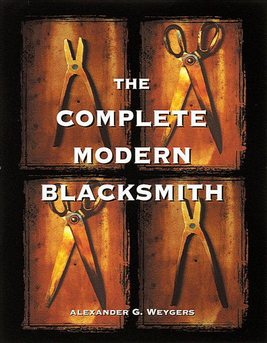 The Complete Modern Blacksmith   by Alexander G. Weygers $19.95 quality paperback 304 pages, 8 1/2 X 11 inches ISBN: 0-89815-896-0 Publication Date: March 17, 1997