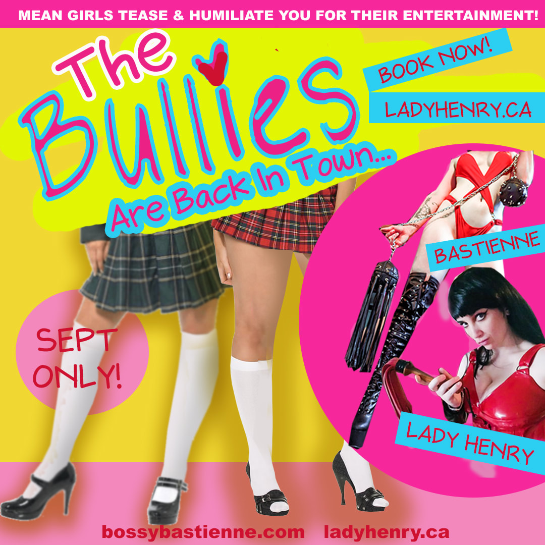 the Mean Girls - Bullied Into SubmissionTribute: $550/hour* Deposit of $200 Required To BookLady Henry & Bastienne are going to make you our little bitch. Stripped & stuffed into a locker, golden swirlies, mocked & humiliated. It's a new school year, and you're our new target.