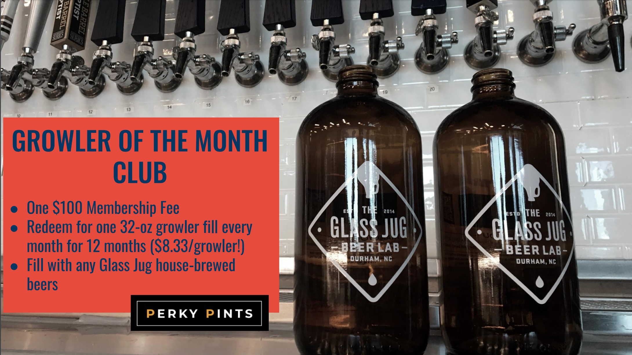 Fill your growler every month! - Join our growler of the month club today and you can fill your 32-ounce growler with any house-made Glass Jug beer every calendar month for 12 months! One payment of $100 gets you 12 fills over the course of 12 months. That's only $8.33 per fill!Deal only applies to Glass Jug beer. Growlers can only be redeemed once per month. No rollover from one month to the next. No substitutions, no exceptions.To join the Growler of the Month club, download the Perky Pints app and subscribe.