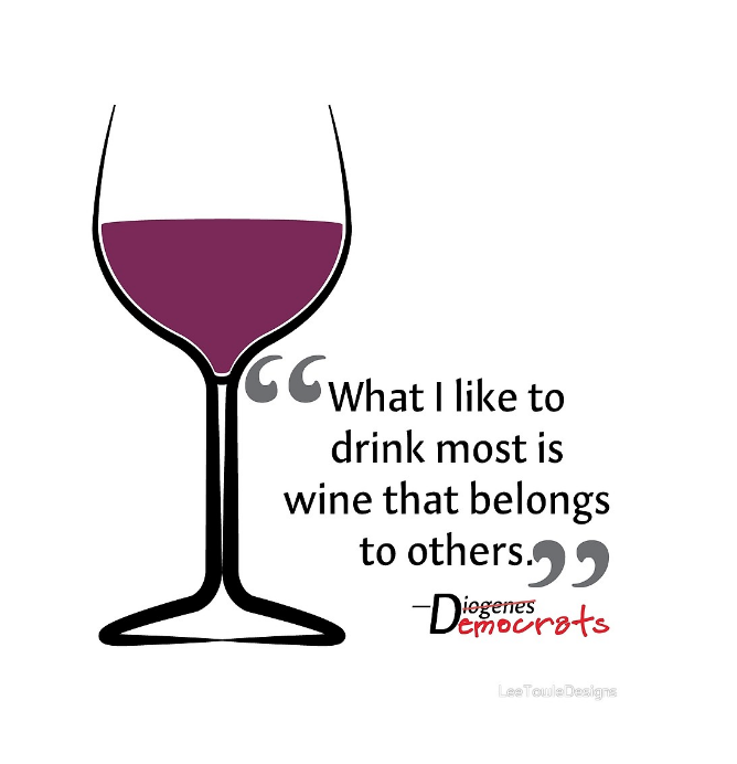 What I Like To Drink Most Is Wine That Belongs To Others. Quote by Diogenes, which is crossed out and replaced with Democrats. Graphic available on a variety of print wall art and home decor items through Fine Art America.