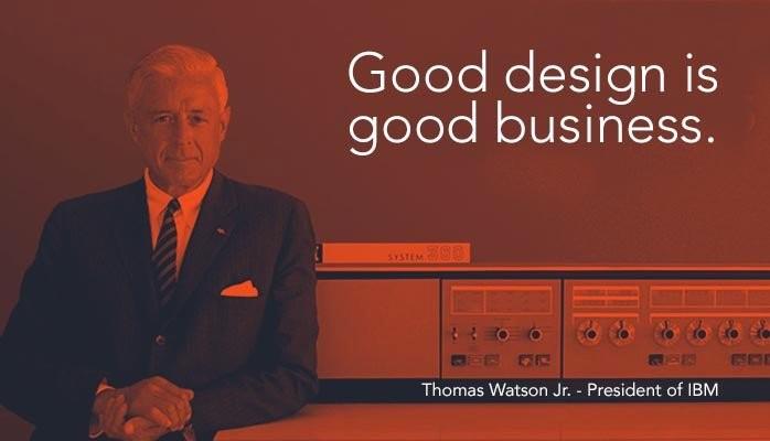 Come già affermato negli anni '50 da Thomas Watson Jr., allora presidente di IBM, e ancora ribadito recentemente in un articolo di Co.design, « Good design is good business ».