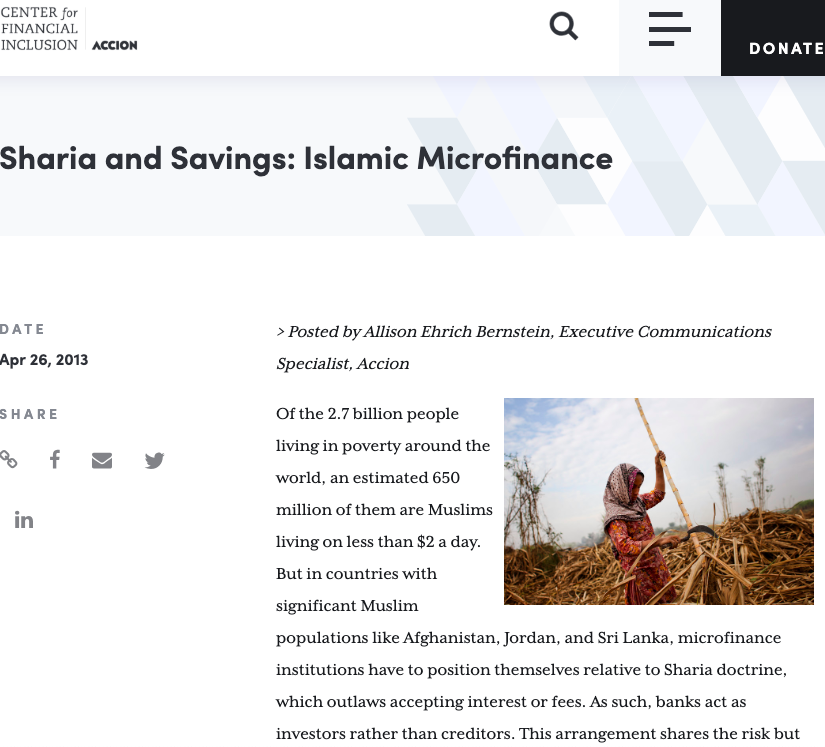Sharia and Savings: Islamic Microfinance   (April 26, 2013)  In countries with significant Muslim populations, microfinance institutions have to position themselves relative to Sharia doctrine, which outlaws accepting interest or fees. This  Center for Financial Inclusion  overview explains how Islamic microfinance combines financial services and Sharia compliance.