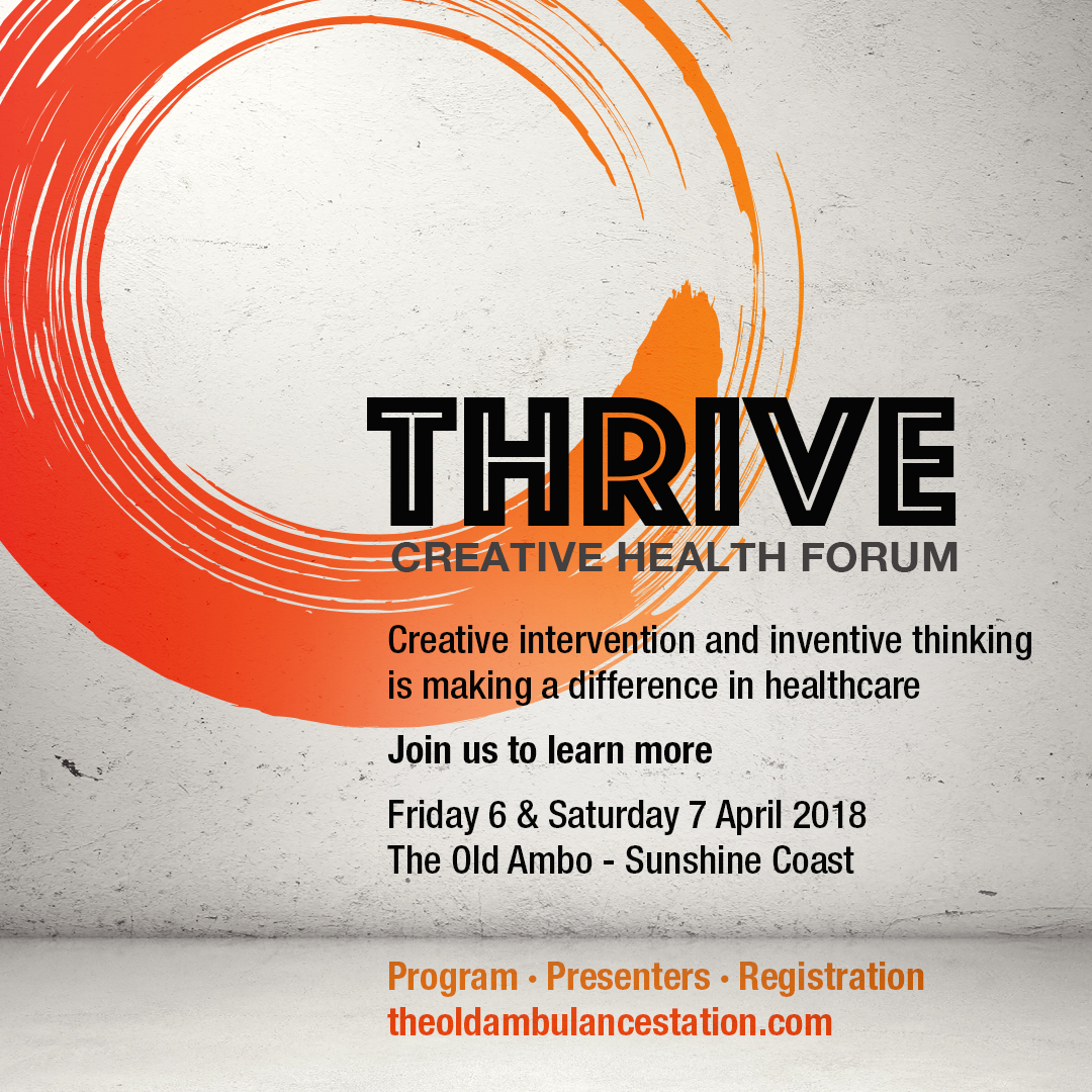 THRIVE CreAtive Health Forum - Friday 6 & Saturday 7 April 2018Presented in partnership The Old Ambulance Station & Sunshine Coast Creative AllianceCreative interventions and inventive thinking are making a difference in healthcare.THRIVE will provide professional development opportunities as well as showcase innovative creative health and wellbeing practices, practitioners and projects.ProgramIncludes professional development workshops, panel presentations, leading local and national speakers, performances and exhibitions. There are also social gatherings to foster connections and collaborations.Click here for program detail and registrations info: