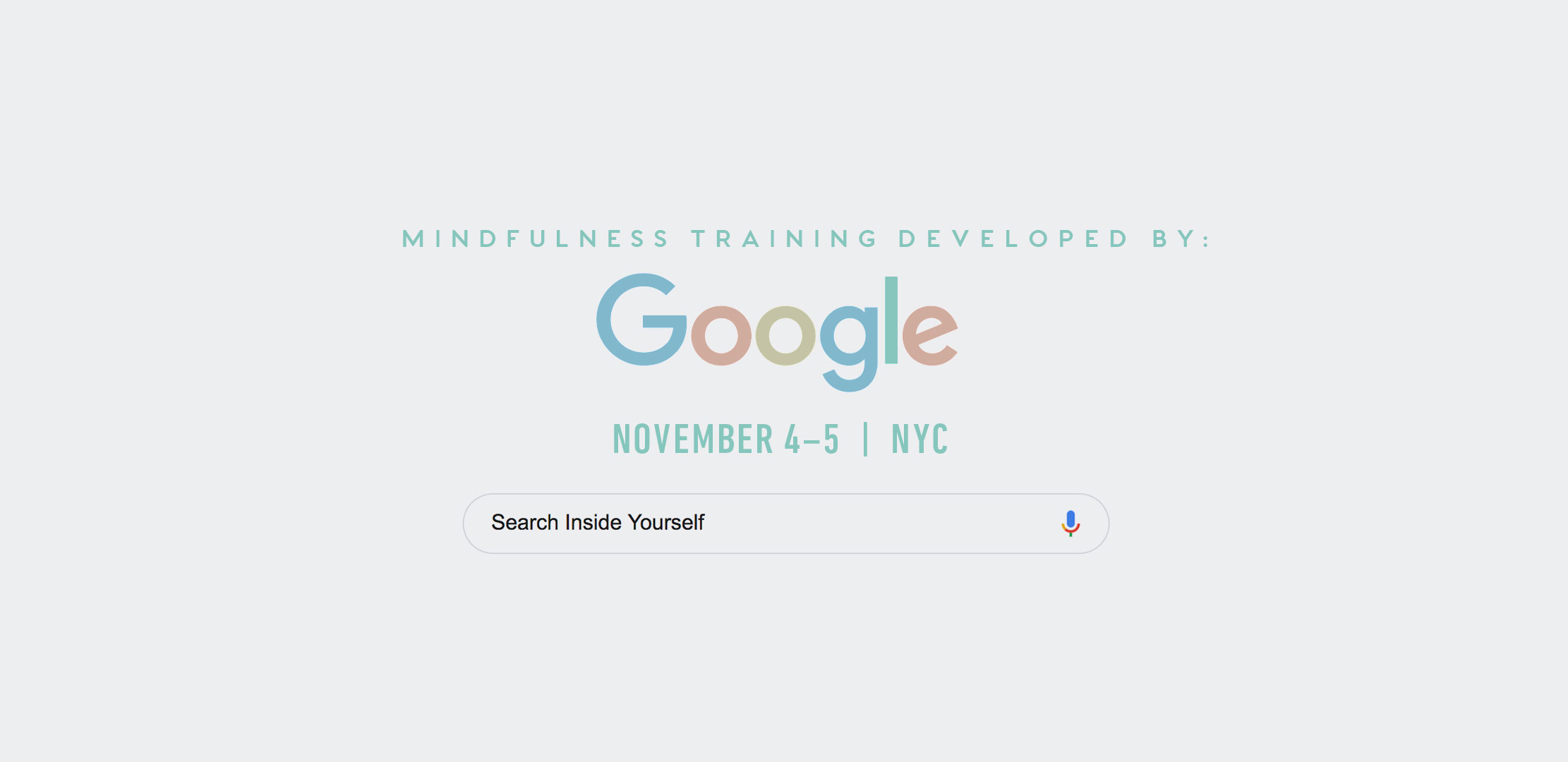5. SEARCH INSIDE YOURSELF - nyc | NOVEMBER 4–5Developed at Google and based on the latest in neuroscience research, the Search Inside Yourself (SIY) program teaches attention and mindfulness training