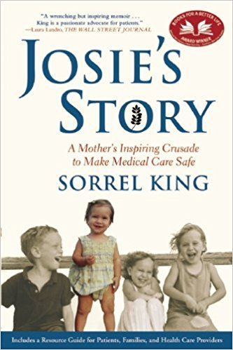 This book tells the story of Josie, an 18-month old who died as a result of a medical error in a teaching hospital. Sorrel King believes her intuition, had it been listened-to, might have intervened to save Josie, and she writes about the positive change that might make medical care safer for both patients and providers.