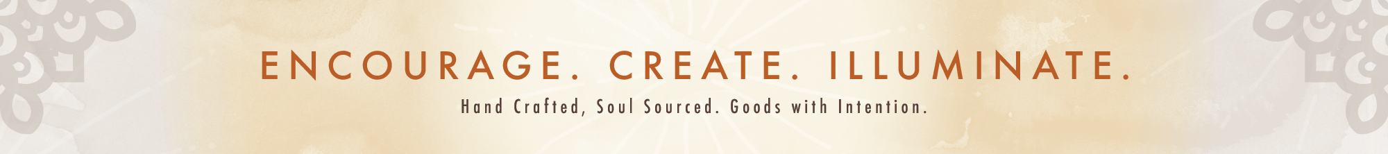 Encourage. Create. Illuminate. Hand crafted, soul sourced. Goods with Intention.
