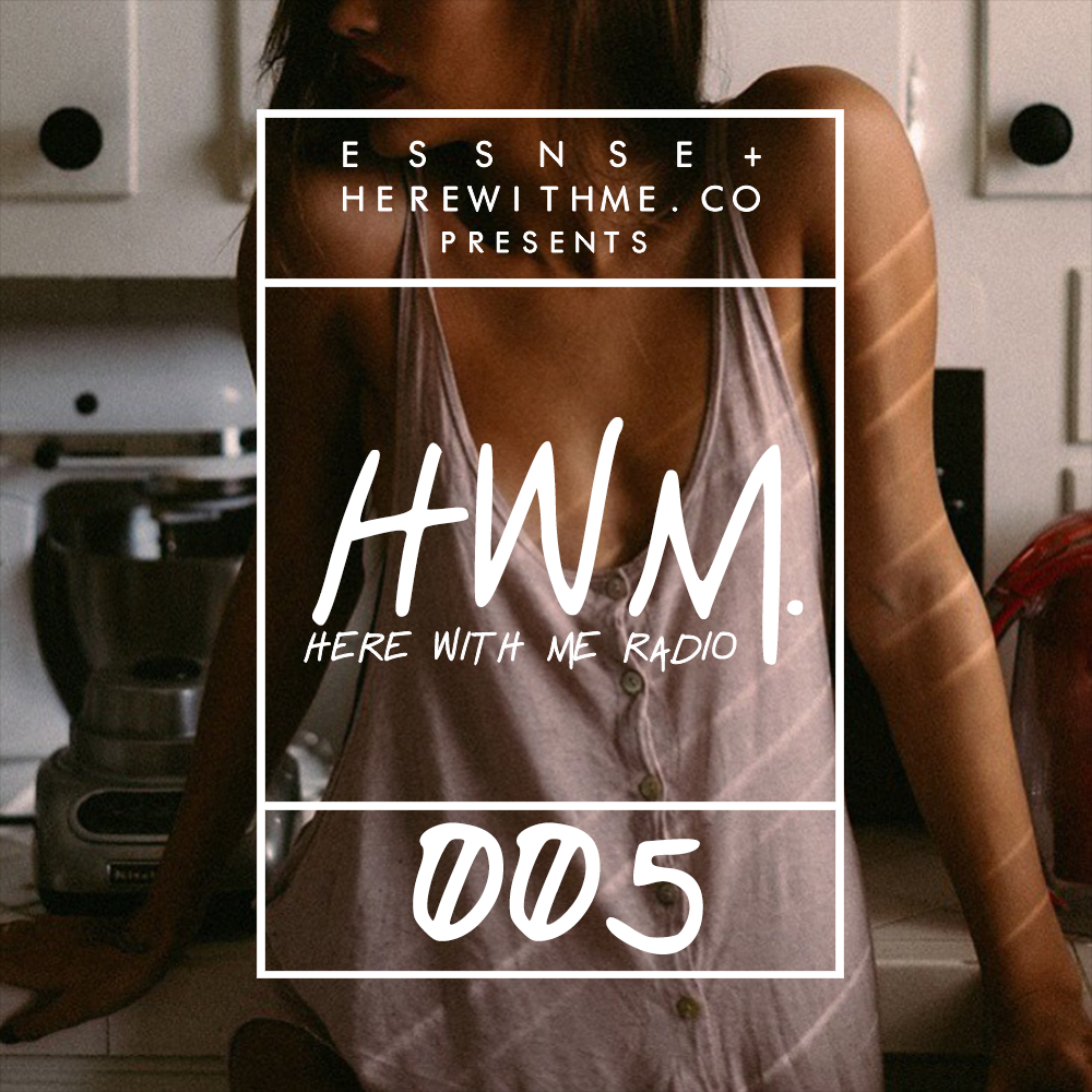 HWM RADIO 005 - [Presented by E S S N S E + HereWithMe.co]