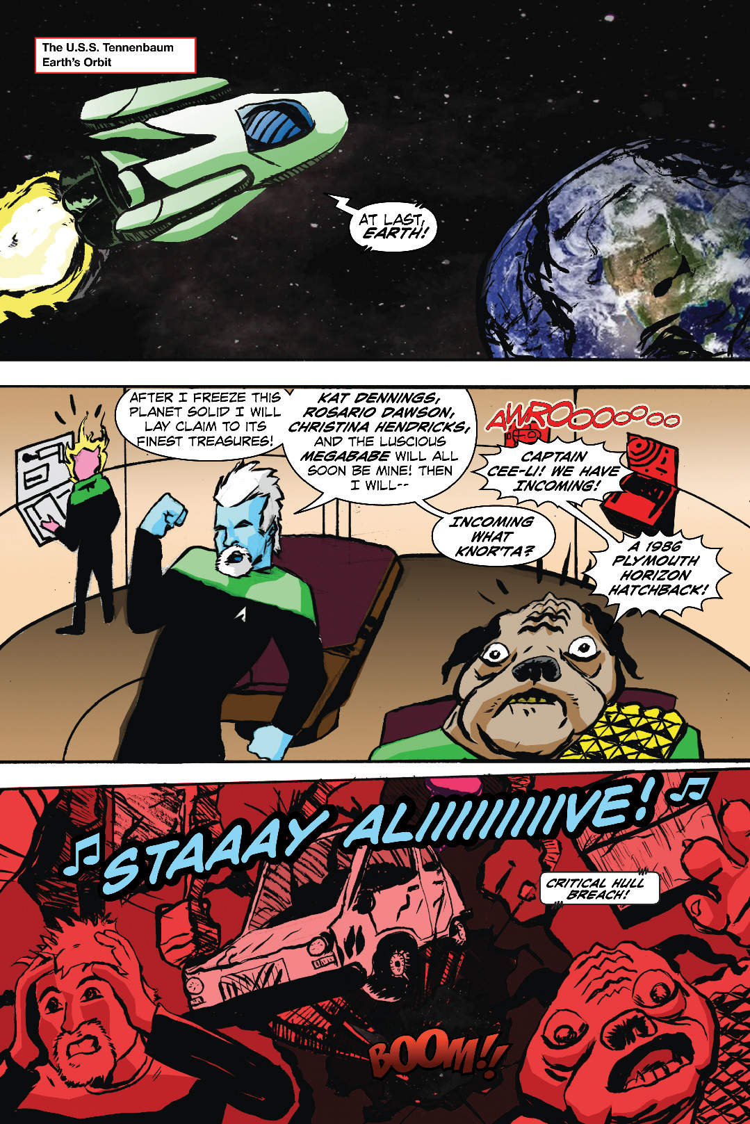 PAGE 1 Panel 1. Establishing shot of a large space ship over the Earth. The ship is retro and has elements of Star Wars and Star Trek to it. 1 CAP: The U.S.S. Tennenbaum CAPTAIN SEEL-E: (OP) At last, Earth! Panel 2. Interior bridge shot of the starship. Captain Seel-E is blue skinned with white hair and a white beard and a vaguely Star Trek TNG styled uniform. N'rta is a Chewbacca Worf like Pug alien with glasses, BurnedHam is a pig with a Ghost Rider look to him. CAPTAIN SEEL-E: After I freeze this planet solid I will lay claim to its finest treasures! Kat Dennings, Rosario Dawson, Christina Hendricks, and the luscious MegaBabe will all soon be mine! Then I will— N'RTA Captain Seel-E! We have INCOMING! Panel 3. Inset smaller panel CAPTAIN SEEL-E: Incoming WHAT? N'RTA: A 1986 Plymouth Horizon Hatchback! Panel 4. A Plymouth Horizon is smashing through the ship, the characters run to the foreground in the style of Action Comics #1. SFX: Radio from Car as SFX across the panel: Stay Aliiiiive!
