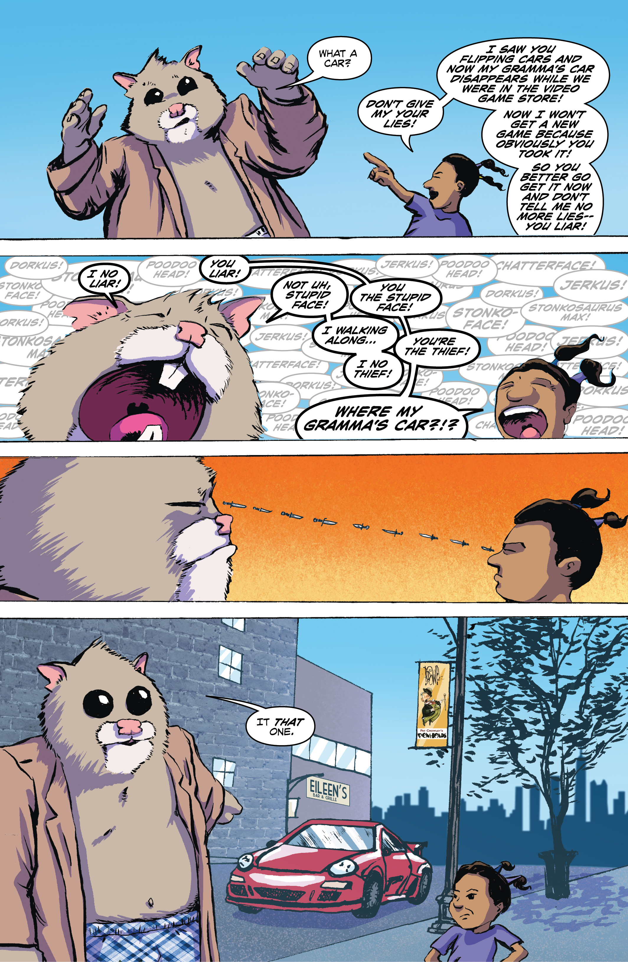 PAGE 5 Panel 1. Roosevelt shrugs as Shayna's point at him intensifies. ROOSEVELT: What a car? SHAYNA: Don't give me your lies! I saw you flipping cars and now my gramma's car disappears while we were in the video game store and now I won't get a new game because obviously you took it so you better go get it now and don't tell me no more lies-- you liar! Panel 2. They face each other and start screaming. ROOSEVELT: I no Liar! SHAYNA: You Liar! ROOSEVELT: Not uh, Stupid face! SHAYNA: You the stupid face! ROOSEVELT: I walking along… SHAYNA: You're the thief! ROOSEVELT: I no thief! Panel 3. They both glare daggers at each other.  Panel 4. Zoom out to Roosevelt pointing to a red Porsche on the street... Shayna glares. ROOSEVELT: It that one.