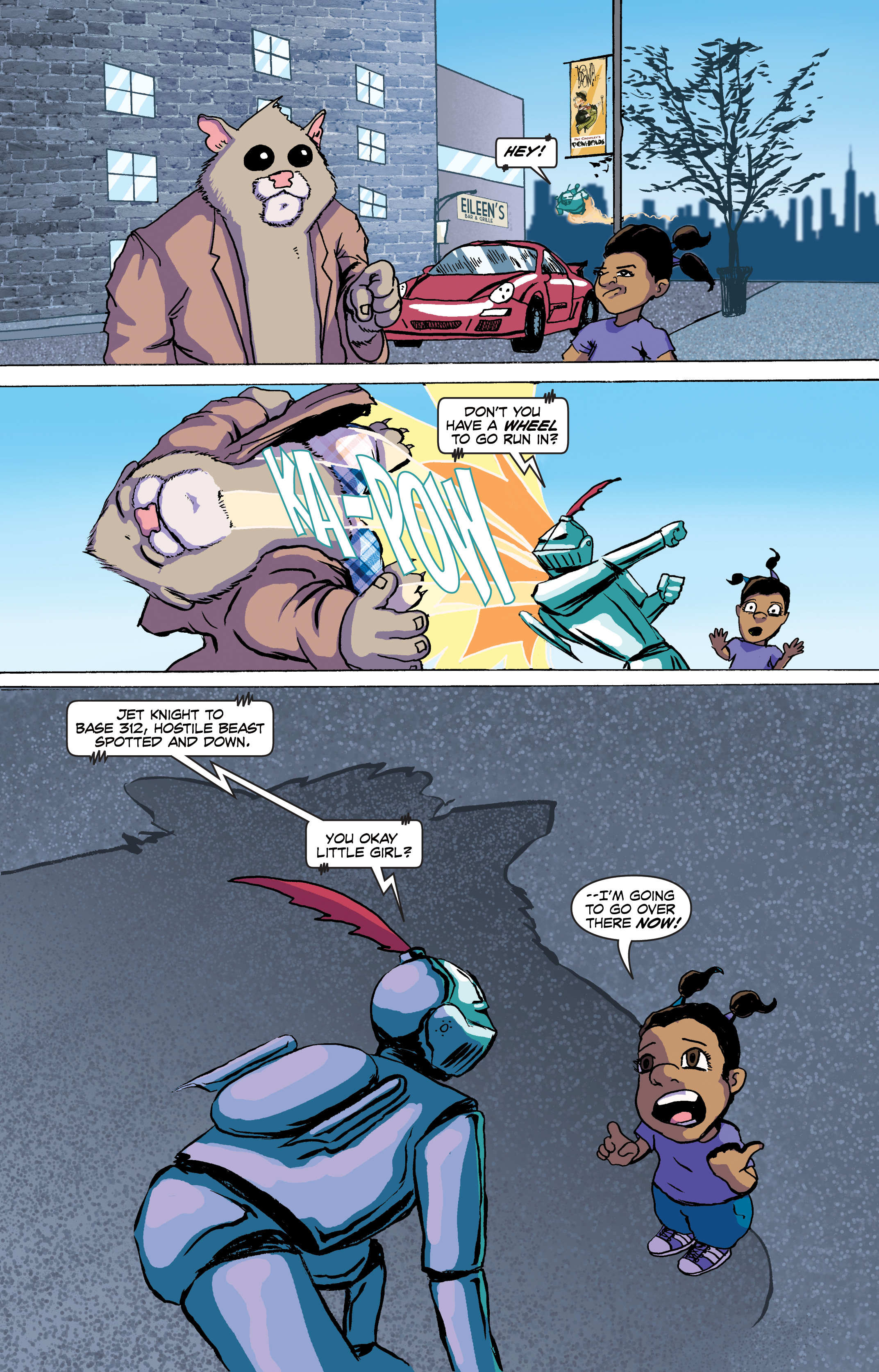 PAGE 6 Panel 1. The two look towards us as someone calls out. JET KNIGHT: Hey!  Panel 2. We see Jet Knight sock Roosevelt and watch him fly towards us. JET KNIGHT: Don't you have a wheel to go run in? Panel 3. Jet Knight leans down to talk to Shayna as we see Roosevelt sail into a building.  JET KNIGHT: Jet Knight to Base 312, hostile beast spotted and down.  You okay little girl?  SHAYNA: Um…  Panel 4. Shayna looks a bit nervous and begins to walk off panel as a shadow looms over Jet Knight. SHAYNA: …I'm going to go over there now.