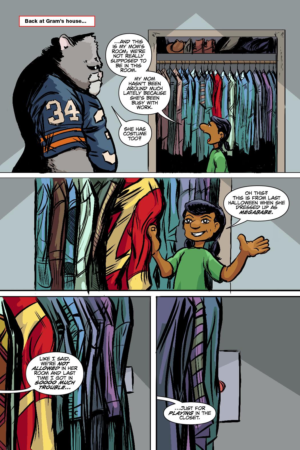 PAGE 77 Panel 1. Roosevelt standing in front of a closet with Shayna. 1 CAP: Back at Gram's House. SHAYNA: ...and this is my mom's room, we're not really supposed to be in this room, My mom hasn't been around much lately because she's been busy with work. ROOSEVELT: She has costume too? Panel 2. Shayna pulls on a clothing from the closet. SHAYNA: Oh this? This is from last Halloween when she dressed up as MegaBabe. Panel 3. The closet zoomed in. SHAYNA: Like I said, we're not allowed in her room and last time I got in soooo much trouble... Panel 4. We see a red button on the side of the closet. SHAYNA: ...just for playing in the closet.
