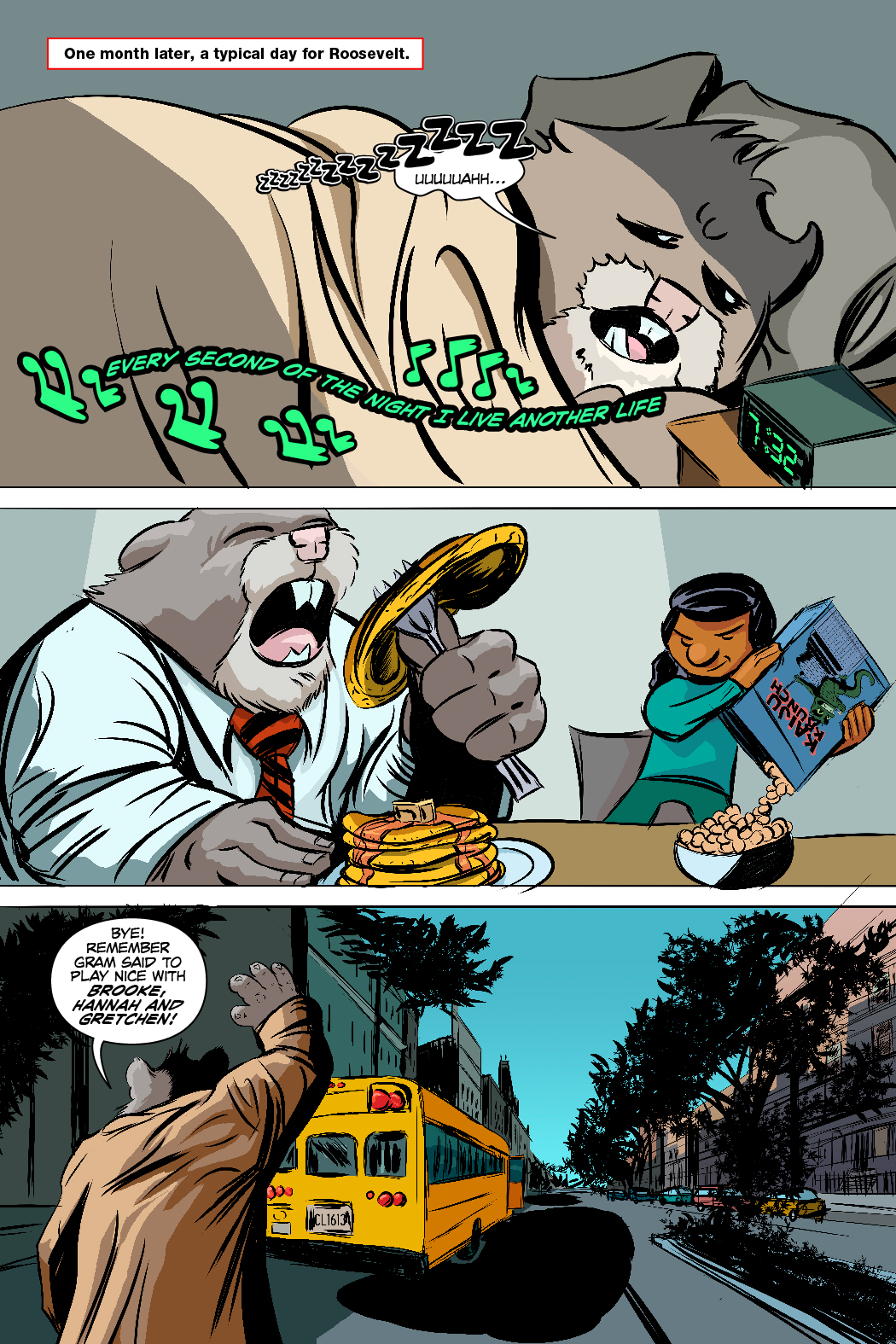 PAGE 78 Panel 1. One month later, a day in the life. Roosevelt is waking up. 1 CAP:  One month later, a typical day for Roosevelt. ROOSEVELT: ZZZZZZ... Uuuuaaahhh... SFX: Every second of the night I live another life Panel 2. Shayna, Gram and Roosevelt eating breakfast.  Panel 3. Roosevelt waves goodbye to Shayna as the bus pulls away. ROOSEVELT: Bye! Remember Gram said to play nice with Brooke, Hannah and Gretchen!