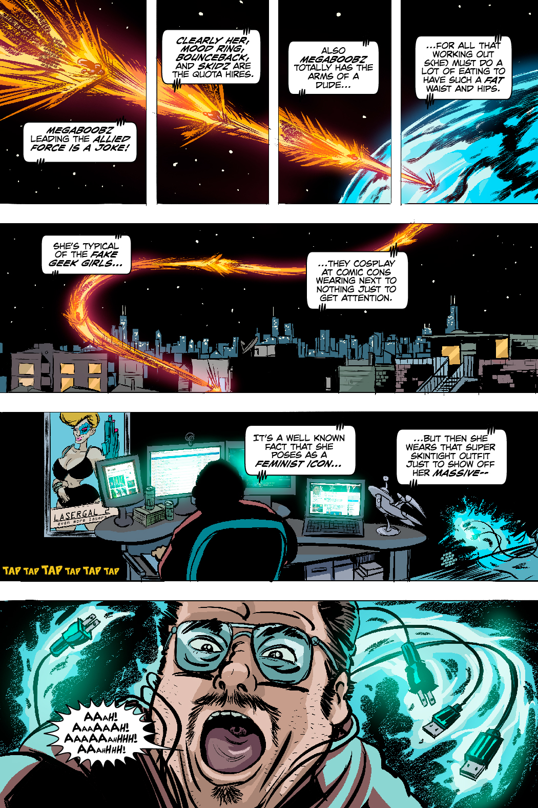 PAGE 82 Panel 1. Wide shot of Earth with a small shard of alien machinery entering and burning up the atmosphere. SFX: TAP TAP TAP TAP TAP TROLL GUY: MegaBoobz leading the Allied Force is a joke! Clearly her, Mood Ring BounceBack, and Skidz are the quota hires.   SFX: TAP TAP TAP TAP TAP TAP TAP Panel 2. Exterior of the apartment building, and a contextual view of city.  TROLL GUY: Also MegaBoobz totally has the arms of a dude... for all that working out s(he) must do a lot of eating to have such a fat waist and hips. She's typical of the fake geek girls that cosplay at comic cons wearing next to nothing just to get attention.  SFX: TAP TAP TAP TAP TAP TAP TAP TAP TAP TAP Panel 3. The back of a desk chair showing an enormously heavy nerd looking a lot like the Simpson's Comic Book Guy.  TROLL GUY: It's a well known fact that while she poses as a feminist icon, but then she wears that super skintight outfit that shows off her massive-- Panel 4. Electrified wires spin up around him TROLL GUY: AAAAAAHHHH, AAAAAAH, AAAAAAAHHHHHHH!