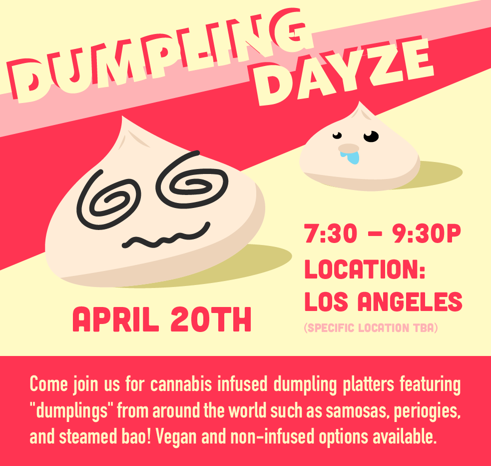 DUMPLING DAYZE - Dumpling Dayze is the first event of a series of cannabis-infused social dining experiences that bring together a community of cannabis and food lovers. Our goal is to de-stigmatize the recreational use of marijuana by creating dope events that promote quality market driven ingredients, education on responsible consumption, and sharing a creative lifestyle with like-minded individuals.CLICK HERE TO PURCHASE TICKETS