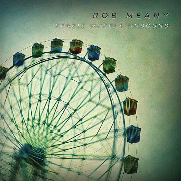 Rob Meany :: Ferris Wheels Unbound (Tracks 3, 10) (2016)