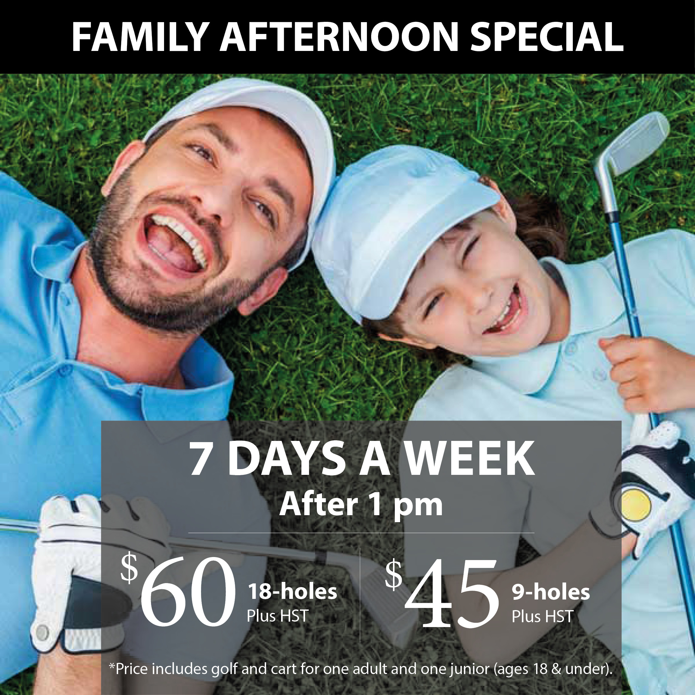 1 Adult & 1 Junior golfer! Save on golf, 7 days a week after 1:00pm.