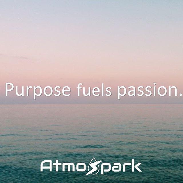 Purpose fuels passion. #AtmoSpark #motivation