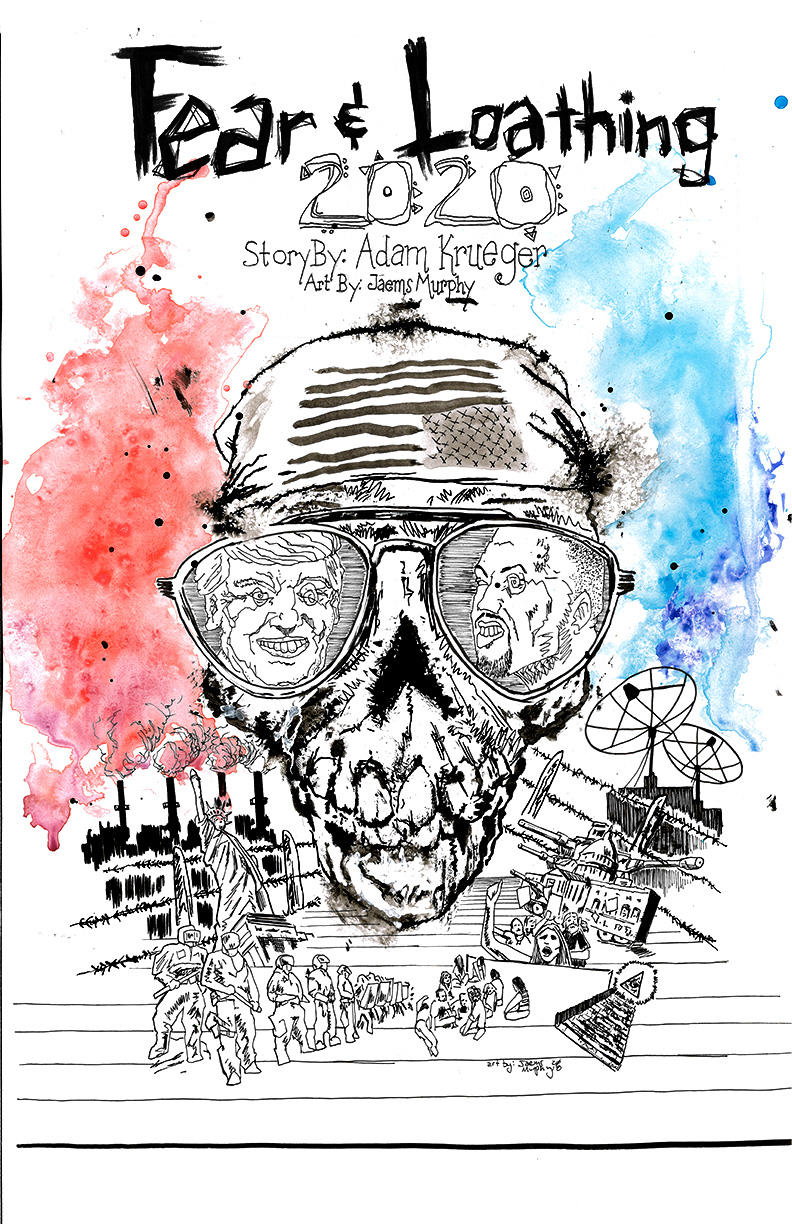"Fear and Loathing: 2020     By Adam Krueger    Cover Art by Jaems Murphy    ""The mind of America is seized by a fatal dry rot - and it's only a question of time before all that the mind controls will run amuck in a frenzy of stupid impotent fear""  Hunter S. Thompson (July 18, 1937 – February 20, 2005)"