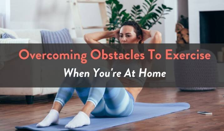 Overcoming Obstacles To Exercise When You're At Home.jpg