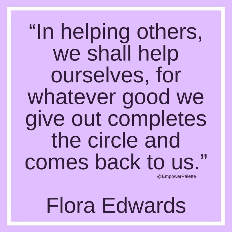 """""""In helping others, we shall help ourselves, for whatever good we give out completes the circle and comes back to us."""" – Flora Edwards(1).png"""