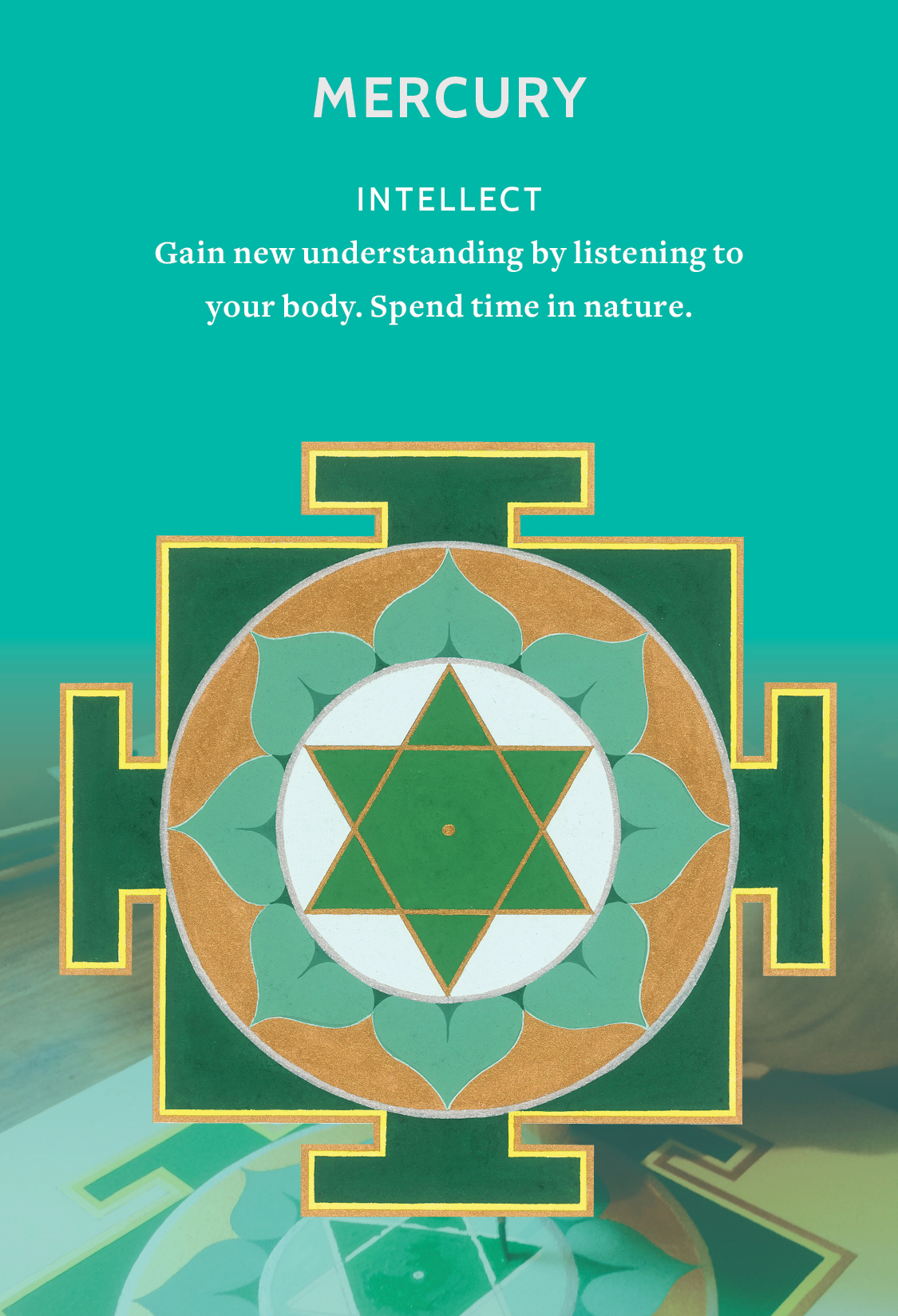 MERCURY: Intellect - If you are drawn to the cooling, soothing greens in the Mercury Yantra your nervous system may need some rejuvenation. Play. A childlike curiosity, change, travel and some long deep breaths can help. For mental clarity turn to your body and tune into the sensations. Answers come in the form of pulsation, listening to the heart mind, witnessing meditations and communication.
