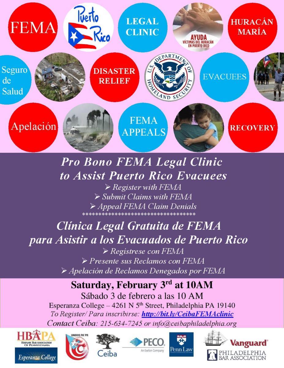 El sábado, 3 de febrero de 2018 a las 10 AM en Esperanza College, 4261 N 5th Street, Filadelfia PA 19140, abogados, estudiantes de derecho y asistentes de abogados llevarán a cabo una clínica legal gratuita para ayudar a los afectados por el Huracán María en Puerto Rico y reubicados en Pensilvania. La clínica legal proveerá asistencia con:  • Registraciones con FEMA  • Presentación de reclamos a FEMA  • Apelación de reclamos denegados por FEMA  • Otros asuntos legales  La clínica legal es organizada por el Colegio de Abogados Hispanos de Pensilvania, el Toll Public Interest Center at the University of Pennsylvania Law School, The Vanguard Group, Unidos PA'PR, Ceiba y el Colegio de Abogados de Filadelfia.  Más de tres meses han pasado desde que el Huracán María azotócon vientos constantes de 155 millas por hora a los 3.4 millones de ciudadanos estadounidenses viviendo en Puerto Rico, y todavía la mayoría de la isla (la cual es un poco más grande que Connecticut) no tiene electricidad, haciendo que este apagón sea el más grande en la historia de los Estados Unidos. Sin electricidad y servicios cruciales, muchas personas están saliendo de la isla por necesidad. Un destino muy popular para estos evacuados es Pensilvania; un reporte reciente publicado por el Centro de Estudios Puertorriqueños de Hunter College estima que más de 56.000 puertorriqueños van a llegar al estado de Pensilvania antes del 2019. Un centro provisional de asistencia para los evacuados puertorriqueños en Filadelfia ya ha ayudado a más de 2.000 personas entre octubre y diciembre.  Si usted es un evacuado y está interesado en recibir ayuda de FEMA o darle seguimiento a un reclamo que ya radicó con FEMA, debe registrarse para la clínica usando uno de los siguientes métodos:  • Visitando: http://bit.ly/CeibaFEMAclinic   • Enviando un correo electrónico a: info@ceibaphiladelphia.org  • Llamando a Ceiba al: 215-634-7245  Las víctimas del Huracán María tienen hasta el 20 de marzo de 2018 para presentar un 