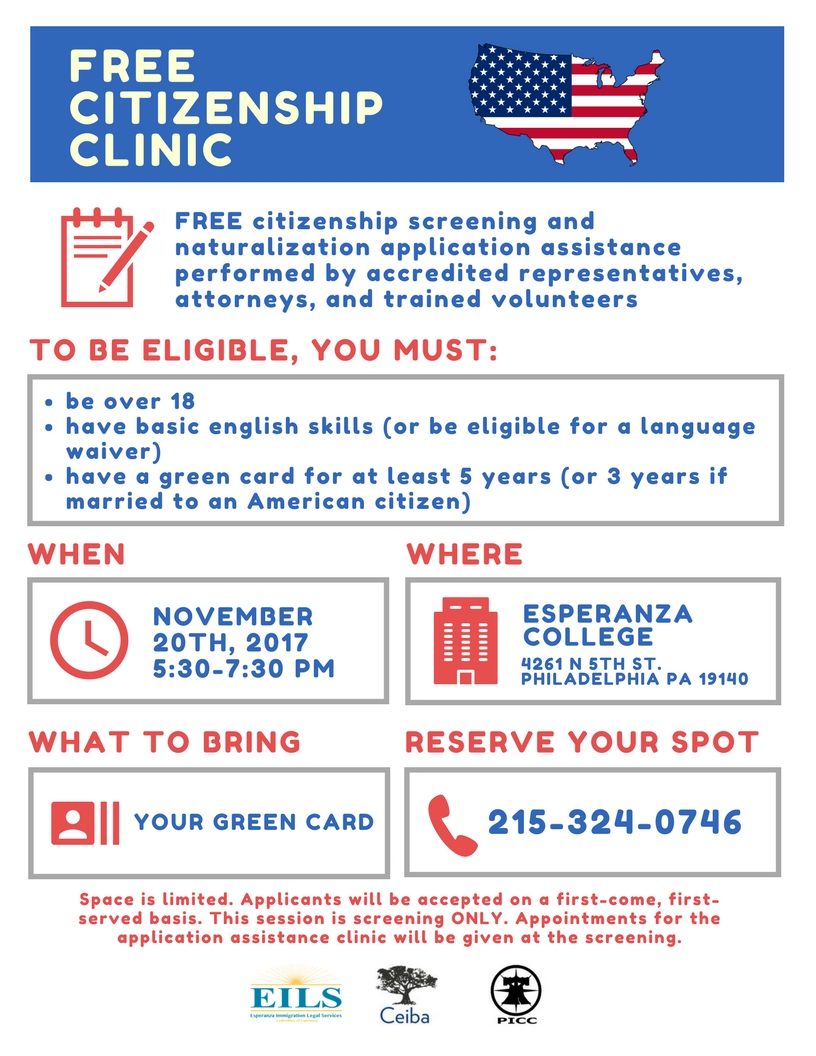 """""""It is important that those who are eligible to apply for citizenship have access to the necessary tools and resources to do so,"""" said Maria Thomson, Legal Coordinator at Esperanza Immigration Legal Services. """"In this time of political uncertainty, naturalization is the only way to ensure an immigrant family's future in the United States.""""  """"Citizenship is important beyond securing peace of mind about one's status in the country. Data shows that naturalization can yield an increase in earnings between 8% and 11% annually for a family,"""" stated Taylor De La Peña, Program Coordinator at Ceiba.  To be eligible for the citizenship screening, individuals must:  • Be over 18 years old,  • Possess basic English skills (or be eligible for a language waiver)  • Have had a green card for at least 5 years (or 3 years if married to a US citizen).  The session will also provide information regarding financial support to cover the costs of applying for citizenship.  To reserve your space at the screening session, please call 215-324-0746."""