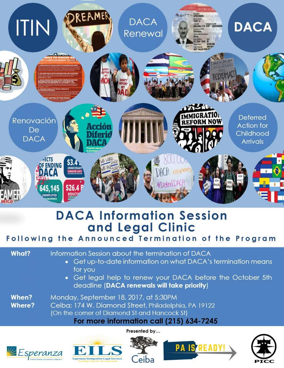 """It is important to fully understand what the termination of DACA could mean for you. For example, those whose DACA expires between September 5, 2017 and March 5, 2018 have until October 5, 2017 to complete the renewal process,"" said Mary Clark, Esq., the Executive Director of Esperanza Immigration Legal Services. There will be immigration lawyers at the Information Session to answer questions and help with renewal applications.  ""Staying informed of the status of DACA under the current reality is not only important for those who qualify for renewal. This information helps everyone avoid being a victim of fraud. There are scammers who would take advantage of sad moments, such as this, to scam our friends and family,"" expressed Diego Tapia, Ceiba Program Director.    The session will also provide information regarding financial assistance to cover the costs of renewal.  For more details about the Information Session, call 215-634-4846 or visit facebook.com/ceibaphiladelphia or www.ceibaphiladelphia.org/es"