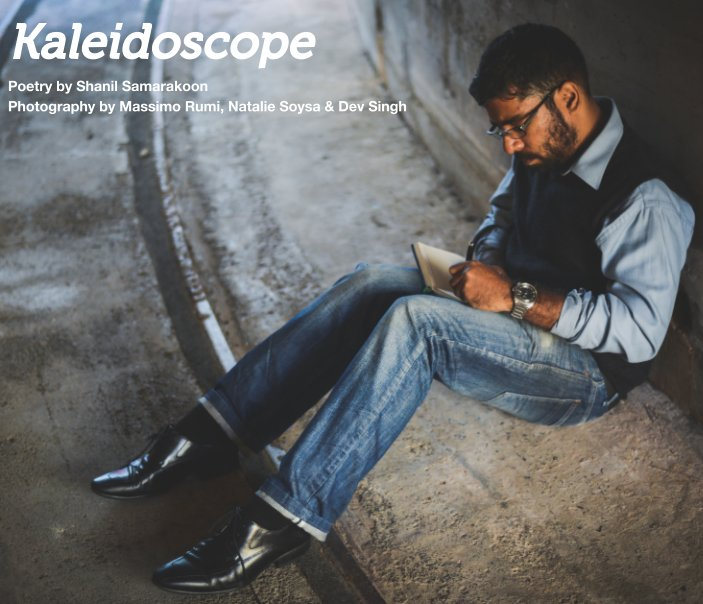 Kaleidoscope is a fusion of poetry by Shanil Samarakoon and photography by Massimo Rumi, Natalie Soysa and Dev Singh. The 26 poems featured in the collection are mirrors and the accompanying photographs are the beads that dance in concert to tell stories of childhood, love, hope and despair.     Available in Digital,  Softcover and Hardcover Editions