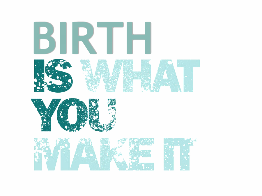 Birth-is-what-you-make-it.jpg
