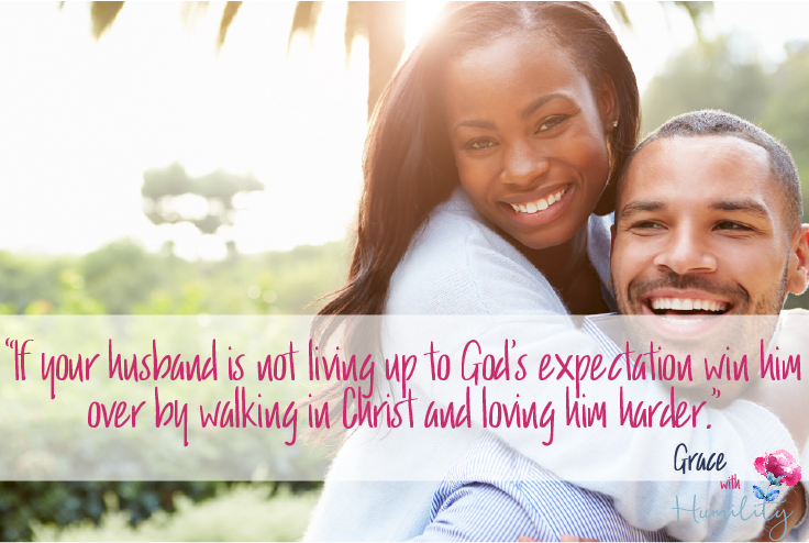 "Quote:  ""If your husband is not living up to God's expectation win him over by walking in Christ and loving him harder."""