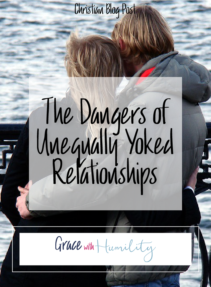 The Dangers of Unequally Yoked Relationships  Christian Blog Post – www.gracewithhumility.com
