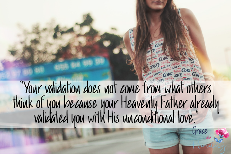 "Quote:  ""Your validation does not come from what others think of you because your Heavenly Father already validated you with His unconditional love."""